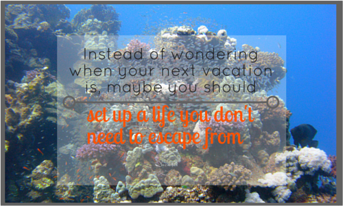 instead of wondering when your next vacation is